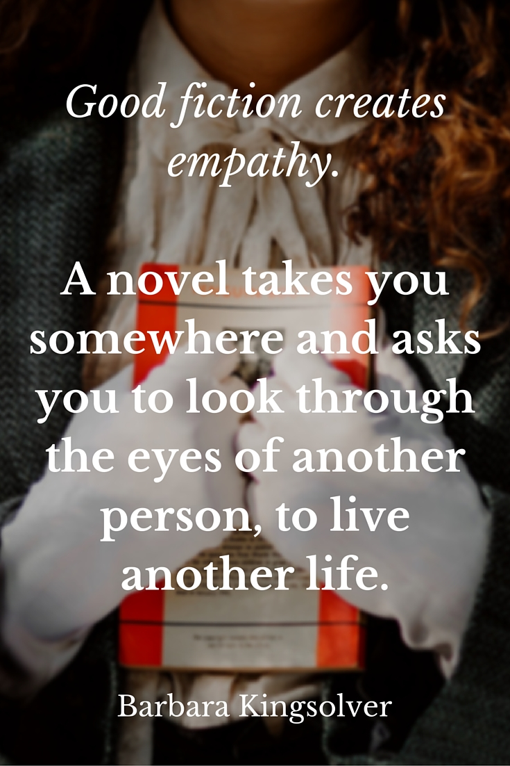 Good fiction creates empathy. A novel takes you somewhere and asks you to look through the eyes of another person, to live another life.