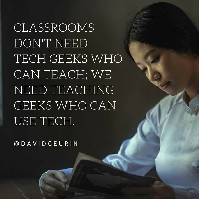 Classrooms don't need tech geeks who can teach; we need teaching geeks who can use tech.
