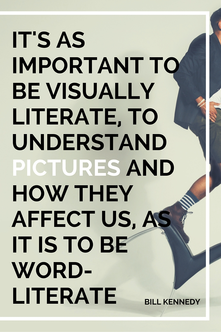 IT'S AS IMPORTANT TO BE VISUALLY LITERATE, TO UNDERSTAND PICTURES AND HOW THEY AFFECT US, AS IT IS TO BE WORD-LITERATE
