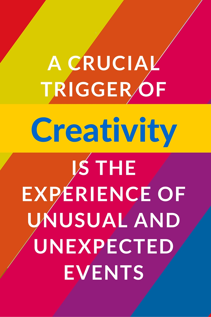 a crucial trigger of creativity is the experience of unusual and unexpected events