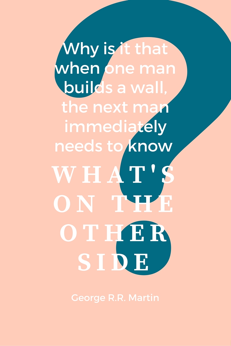 Why is it that when one man builds a wall, the next man immediately needs to know what's on the other side-